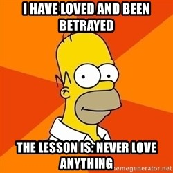 Homer Advice - I HAVE loved and been betrayed the lesson is: never love anything