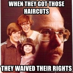 Vengeance Dad - When they got those haircuts      they waived their rights