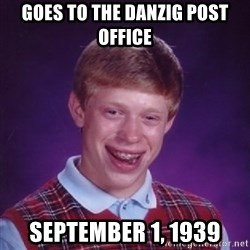 Bad Luck Brian - Goes to the danzig post office September 1, 1939