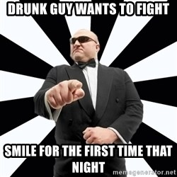Bastardly Bouncer - drunk guy wants to fight smile for the first time that night