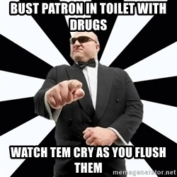Bastardly Bouncer - bust patron in toilet with drugs watch tem cry as you flush them