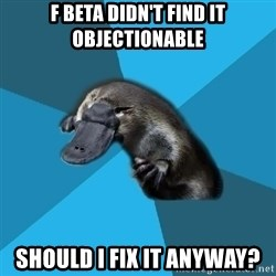 Podfic Platypus - F BETA DIDN'T FIND IT OBJECTIONABLE SHOULD I FIX IT ANYWAY?