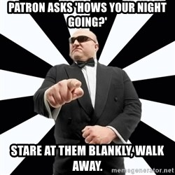 Bastardly Bouncer - patron asks 'hows your night going?' stare at them blankly, walk away.