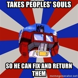 Optimus Prime - takes peoples' souls so he can fix and return them