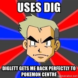 Professor Oak - uses dig diglett gets me back PERFECTLY to pokemon centre