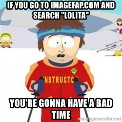 "Bad time ski instructor 1 - if you go to imagefap.com and search ""lolita"" you're gonna have a bad time"