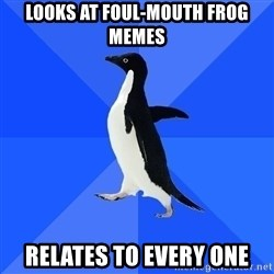 Socially Awkward Penguin - Looks at foul-mouth frog memes relates to every one