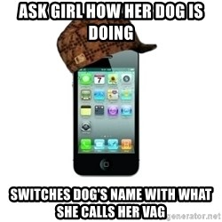 Scumbag iPhone 4 - Ask girl how her dog is doing switches dog's name with what she calls her vag