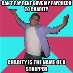 Douchebag Roommate - Can't pay rent gave my paycheck to charity Charity is the name of a stripper