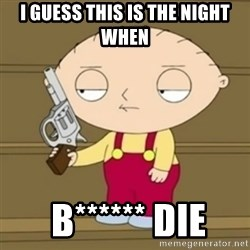 Stewie - I guess this is the night when  B****** die
