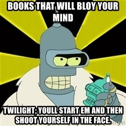 Bender IMHO - Books that will bloy your mind twilight; youll start em and then shoot yourself in the face.