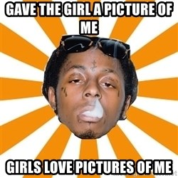 Lil Wayne Meme - gave the girl a picture of me girls love pictures of me