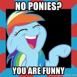 RainbowLaughs - No Ponies? you are funny