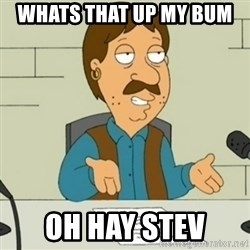 Family Guy Bruce - whats that up my bum  oh hay stev