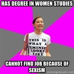 Feminist Cunt - HAS DEGREE IN WOMEN STUDIES CANNOT FIND JOB BECAUSE OF SEXISM
