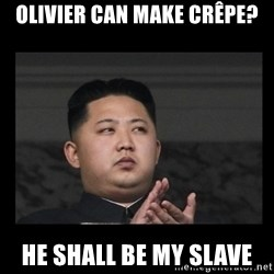 Kim Jong-hungry - olivier can make crêpe? He shall be my slave