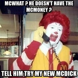 Ronald Mcdonald Call - McWhat ? He doesn't have the mcmoney ? Tell him try my new Mcdick