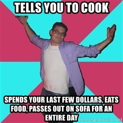 Douchebag Roommate - tells you to cook Spends your last few dollars, eats food, passes out on sofa for an entire day