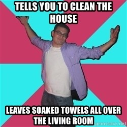 Douchebag Roommate - tells you to clean the house leaves soaked towels all over the living room