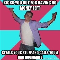 Douchebag Roommate - kicks you out for having no money left steals your stuff and calls you a bad roommate