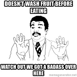 we got a badass over here - doesn't wash fruit before eating watch out we got a badass over here