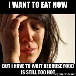 First World Problems - i want to eat now but i have to wait because food is still too hot