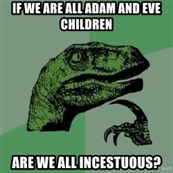 Philosoraptor - If we are all Adam and Eve children Are we all Incestuous?