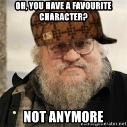 Scumbag George R. R. Martin - Oh, you have a favourite character? Not anymore