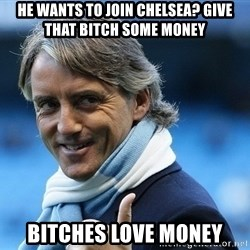 Mancini - He wants to join chelsea? give that bitch some money bitches love money