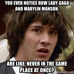 Conspiracy Keanu - you ever notice how lady gaga and marylin manson, are like, never in the same place at once?