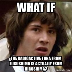Conspiracy Keanu - WHAT IF THE RADIOACTIVE TUNA FROM FUKUSHIMA IS ACTUALLY FROM HIROSHIMA?