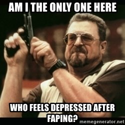 am i the only one around here - AM I THE ONLY ONE HERE WHO FEELS DEPRESSED AFTER FAPING?