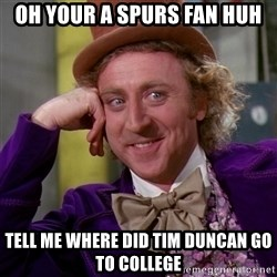 Willy Wonka - oh your a spurs fan huh tell me where did tim duncan go to college
