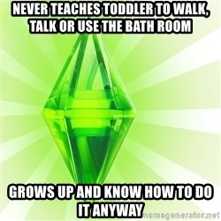 Sims - never teaches TODDLER to walk, talk or use the bath room grows up and know how to do it anyway