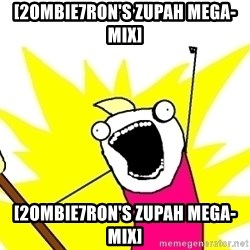 X ALL THE THINGS - [2ombie7ron's Zupah MEGA-MIX] [2ombie7ron's Zupah MEGA-MIX]