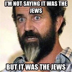 Mel Gibson - I'M NOT SAYING IT WAS THE JEWS BUT IT WAS THE JEWS