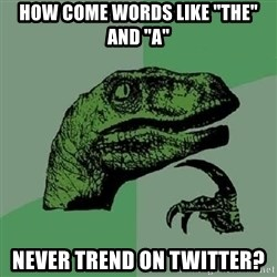 """Philosoraptor - How come words like """"the"""" and """"a"""" never trend on twitter?"""