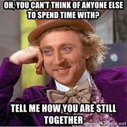 Willy Wonka - Oh, you can't think of anyone else to spend time with? tell me how you are still together
