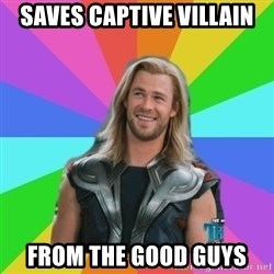 Overly Accepting Thor - Saves captive villain from the good guys