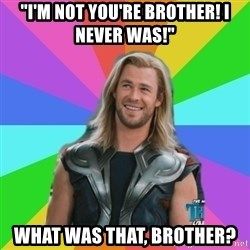 "Overly Accepting Thor - ""I'm not you're brother! I never was!"" what was that, brother?"