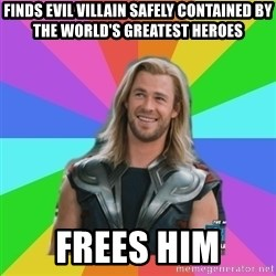 Overly Accepting Thor - Finds evil villain safely contained by the world's greatest heroes Frees him