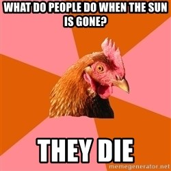 Anti Joke Chicken - What do people do when the sun IS GONE? theY die