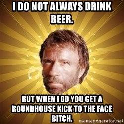 Chuck Norris Advice - i do not always drink beer. but when i do you get a roundhouse kick to the face bitch.