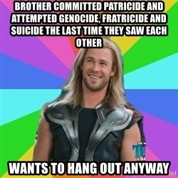 Overly Accepting Thor - BROTHER COMMITTED PATRICIDE AND ATTEMPTED GENOCIDE, FRATRICIDE AND SUICIDE THE LAST TIME THEY SAW EACH OTHER WANTS TO HANG OUT ANYWAY