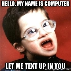 Retard Boy - Hello, my name is computer let me text up in you