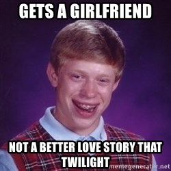 Bad Luck Brian - gets a girlfriend not a better love story that twilight