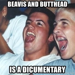 Immature high schoolers - beavis and butthead is a dicumentary