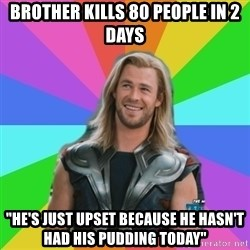 """Overly Accepting Thor - brother kills 80 people in 2 days """"he's just upset because he hasn't had his pudding today"""""""