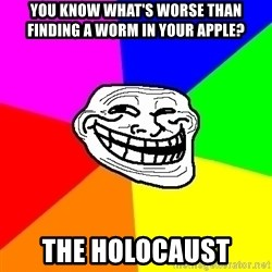 Trollface - you know what's worse than finding a worm in your apple? the holocaust