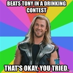 Overly Accepting Thor - Beats Tony in a drinking contest That's okay, you tried.